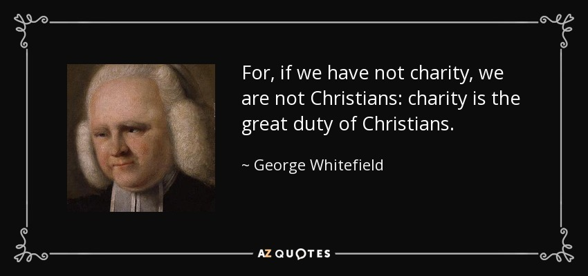 For, if we have not charity, we are not Christians: charity is the great duty of Christians. - George Whitefield
