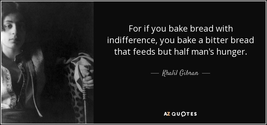 For if you bake bread with indifference, you bake a bitter bread that feeds but half man's hunger. - Khalil Gibran