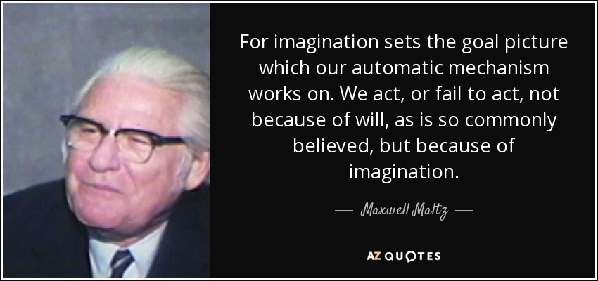For imagination sets the goal picture which our automatic mechanism works on. We act, or fail to act, not because of will, as is so commonly believed, but because of imagination. - Maxwell Maltz