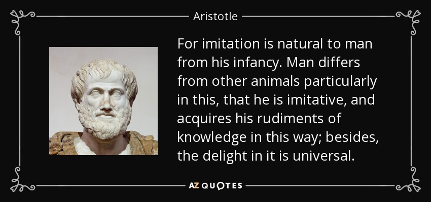 For imitation is natural to man from his infancy. Man differs from other animals particularly in this, that he is imitative, and acquires his rudiments of knowledge in this way; besides, the delight in it is universal. - Aristotle