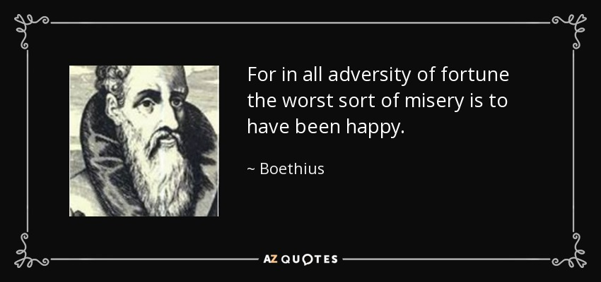 For in all adversity of fortune the worst sort of misery is to have been happy. - Boethius