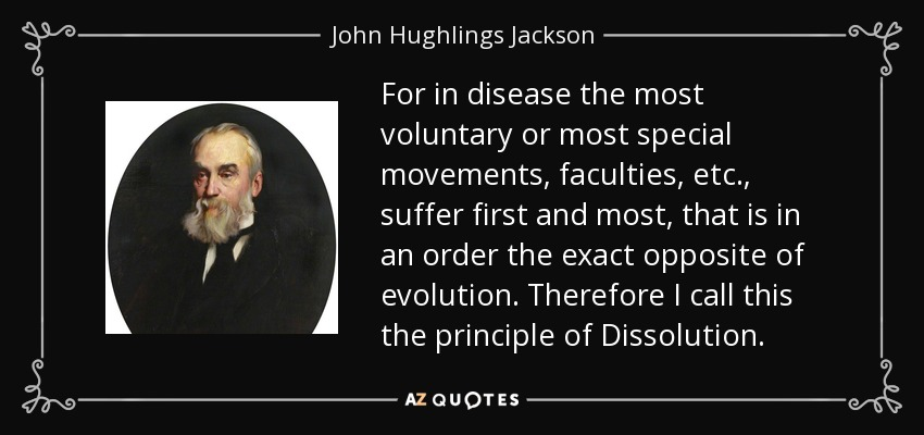 For in disease the most voluntary or most special movements, faculties, etc., suffer first and most, that is in an order the exact opposite of evolution. Therefore I call this the principle of Dissolution. - John Hughlings Jackson