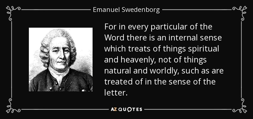 For in every particular of the Word there is an internal sense which treats of things spiritual and heavenly, not of things natural and worldly, such as are treated of in the sense of the letter. - Emanuel Swedenborg
