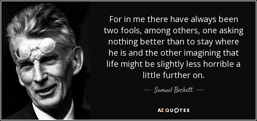 For in me there have always been two fools, among others, one asking nothing better than to stay where he is and the other imagining that life might be slightly less horrible a little further on. - Samuel Beckett
