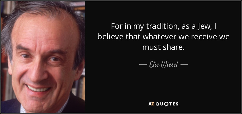 For in my tradition, as a Jew, I believe that whatever we receive we must share. - Elie Wiesel