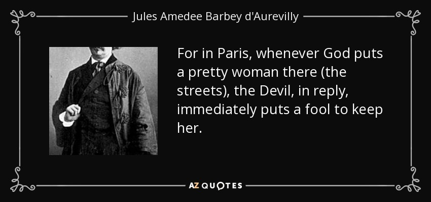 For in Paris, whenever God puts a pretty woman there (the streets), the Devil, in reply, immediately puts a fool to keep her. - Jules Amedee Barbey d'Aurevilly