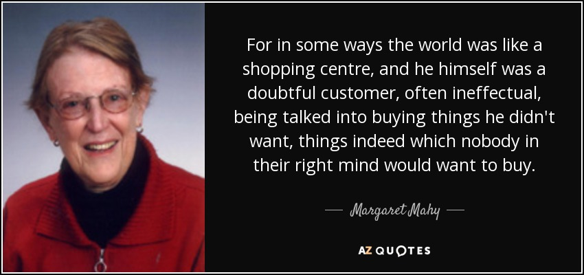 For in some ways the world was like a shopping centre, and he himself was a doubtful customer, often ineffectual, being talked into buying things he didn't want, things indeed which nobody in their right mind would want to buy. - Margaret Mahy