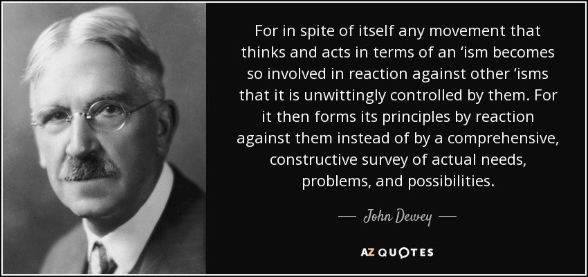 For in spite of itself any movement that thinks and acts in terms of an 'ism becomes so involved in reaction against other 'isms that it is unwittingly controlled by them. For it then forms its principles by reaction against them instead of by a comprehensive, constructive survey of actual needs, problems, and possibilities. - John Dewey