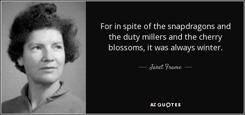 For in spite of the snapdragons and the duty millers and the cherry blossoms, it was always winter. - Janet Frame