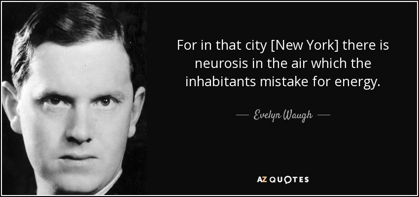 For in that city [New York] there is neurosis in the air which the inhabitants mistake for energy. - Evelyn Waugh