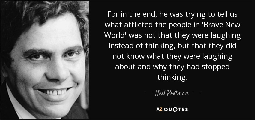 For in the end, he was trying to tell us what afflicted the people in 'Brave New World' was not that they were laughing instead of thinking, but that they did not know what they were laughing about and why they had stopped thinking. - Neil Postman
