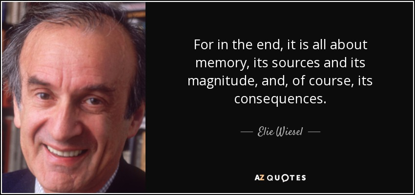 For in the end, it is all about memory, its sources and its magnitude, and, of course, its consequences. - Elie Wiesel