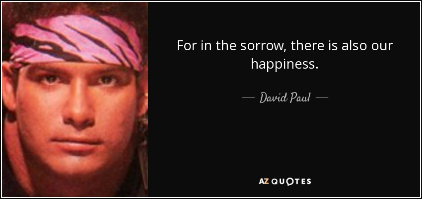 For in the sorrow, there is also our happiness. - David Paul