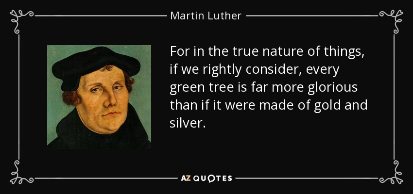 For in the true nature of things, if we rightly consider, every green tree is far more glorious than if it were made of gold and silver. - Martin Luther