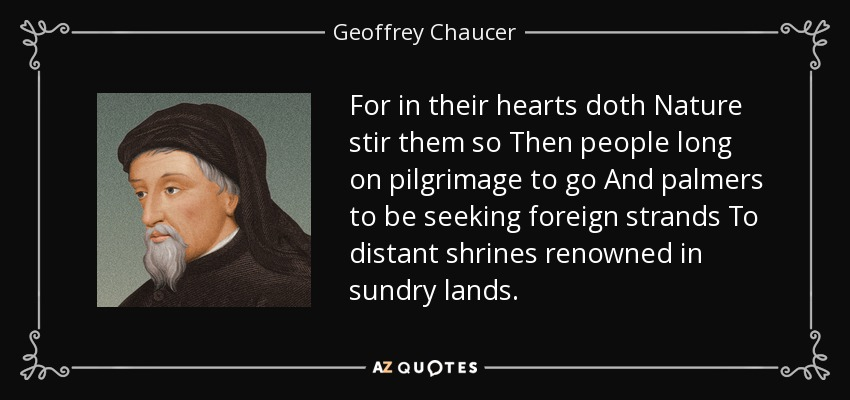 For in their hearts doth Nature stir them so Then people long on pilgrimage to go And palmers to be seeking foreign strands To distant shrines renowned in sundry lands. - Geoffrey Chaucer