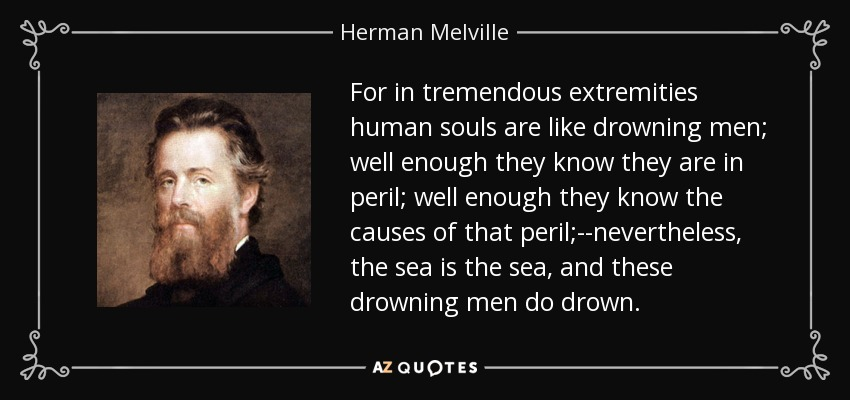 For in tremendous extremities human souls are like drowning men; well enough they know they are in peril; well enough they know the causes of that peril;--nevertheless, the sea is the sea, and these drowning men do drown. - Herman Melville