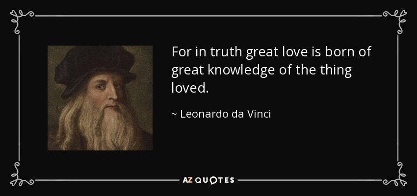 For in truth great love is born of great knowledge of the thing loved. - Leonardo da Vinci