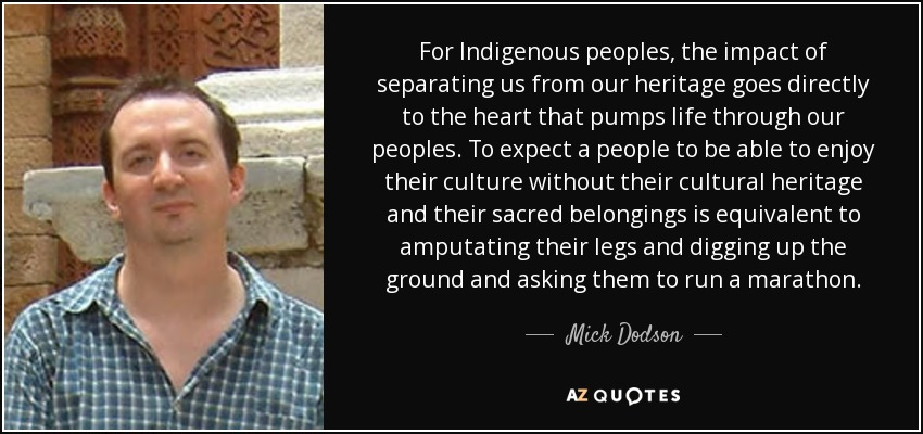 For Indigenous peoples , the impact of separating us from our heritage goes directly to the heart that pumps life through our peoples. To expect a people to be able to enjoy their culture without their cultural heritage and their sacred belongings is equivalent to amputating their legs and digging up the ground and asking them to run a marathon. - Mick Dodson