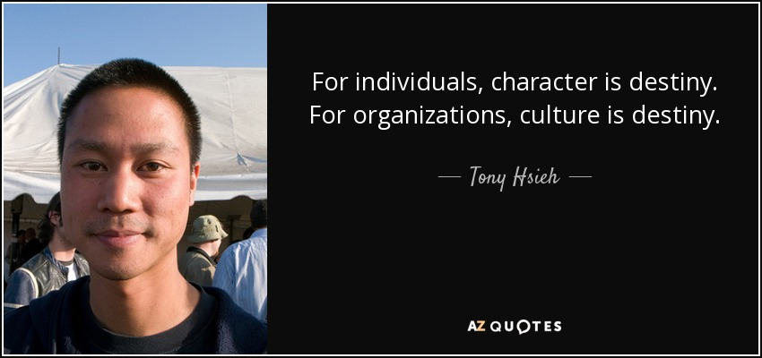 For individuals, character is destiny. For organizations, culture is destiny. - Tony Hsieh