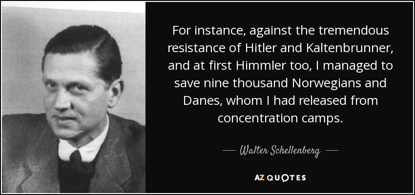 For instance, against the tremendous resistance of Hitler and Kaltenbrunner, and at first Himmler too, I managed to save nine thousand Norwegians and Danes, whom I had released from concentration camps. - Walter Schellenberg