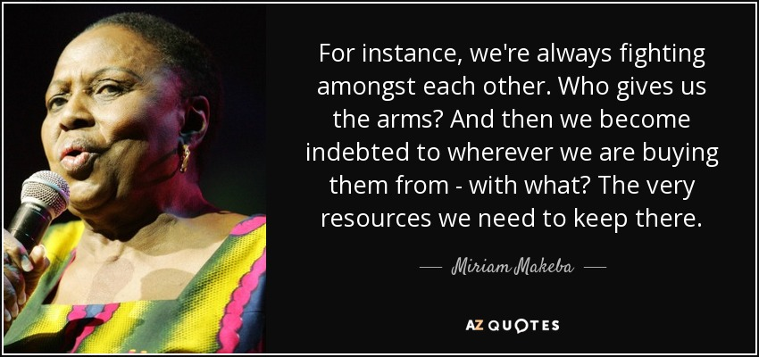 For instance, we're always fighting amongst each other. Who gives us the arms? And then we become indebted to wherever we are buying them from - with what? The very resources we need to keep there. - Miriam Makeba