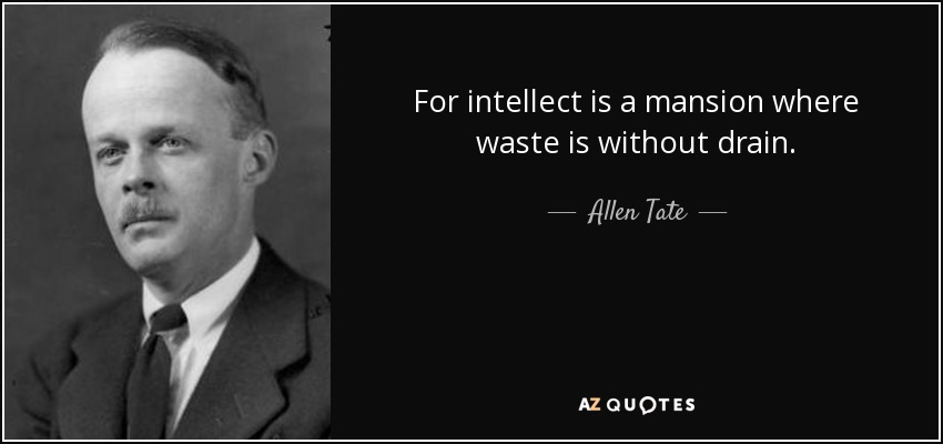 For intellect is a mansion where waste is without drain. - Allen Tate