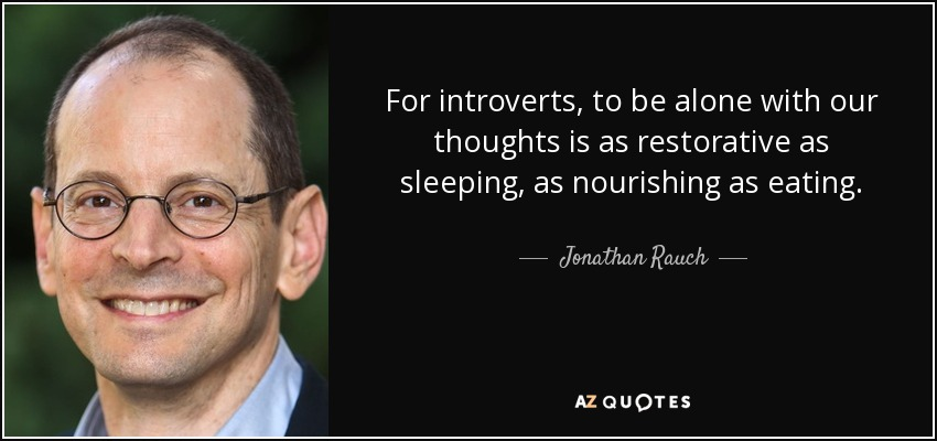 For introverts, to be alone with our thoughts is as restorative as sleeping, as nourishing as eating. - Jonathan Rauch