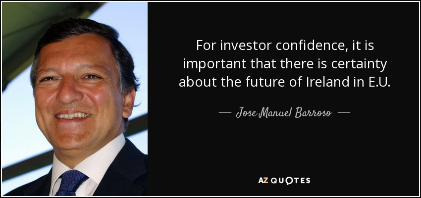 For investor confidence, it is important that there is certainty about the future of Ireland in E.U. - Jose Manuel Barroso