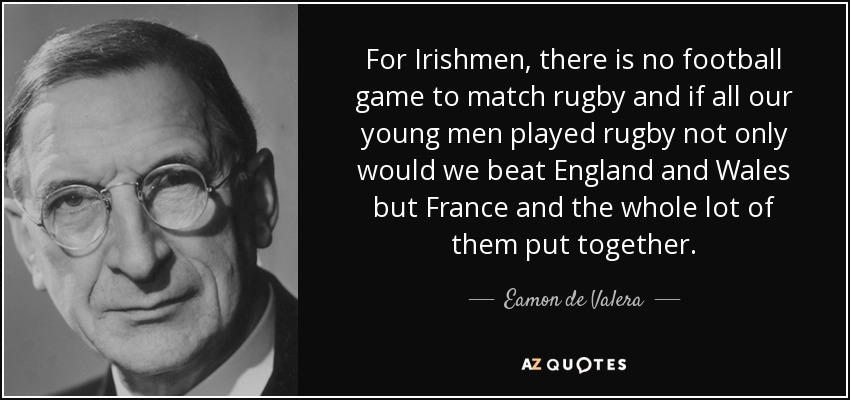 For Irishmen, there is no football game to match rugby and if all our young men played rugby not only would we beat England and Wales but France and the whole lot of them put together. - Eamon de Valera