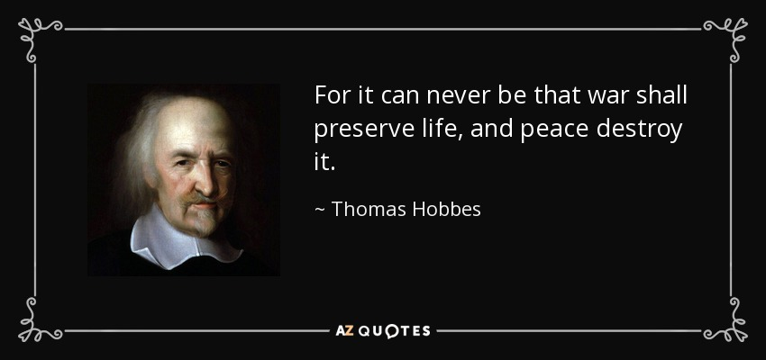 For it can never be that war shall preserve life, and peace destroy it. - Thomas Hobbes