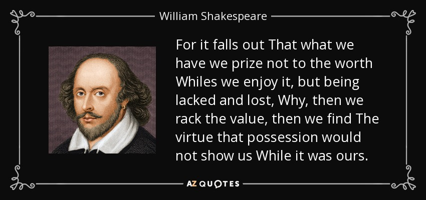 For it falls out That what we have we prize not to the worth Whiles we enjoy it, but being lacked and lost, Why, then we rack the value, then we find The virtue that possession would not show us While it was ours. - William Shakespeare