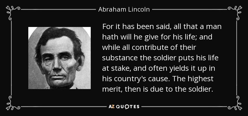 For it has been said, all that a man hath will he give for his life; and while all contribute of their substance the soldier puts his life at stake, and often yields it up in his country's cause. The highest merit, then is due to the soldier. - Abraham Lincoln