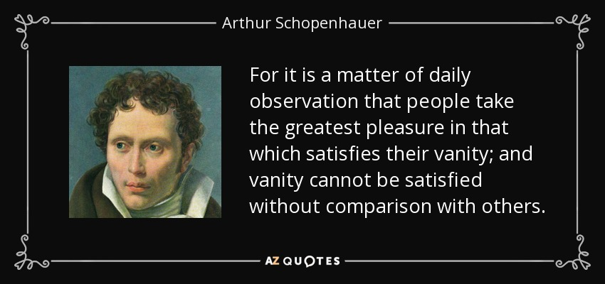 For it is a matter of daily observation that people take the greatest pleasure in that which satisfies their vanity; and vanity cannot be satisfied without comparison with others. - Arthur Schopenhauer