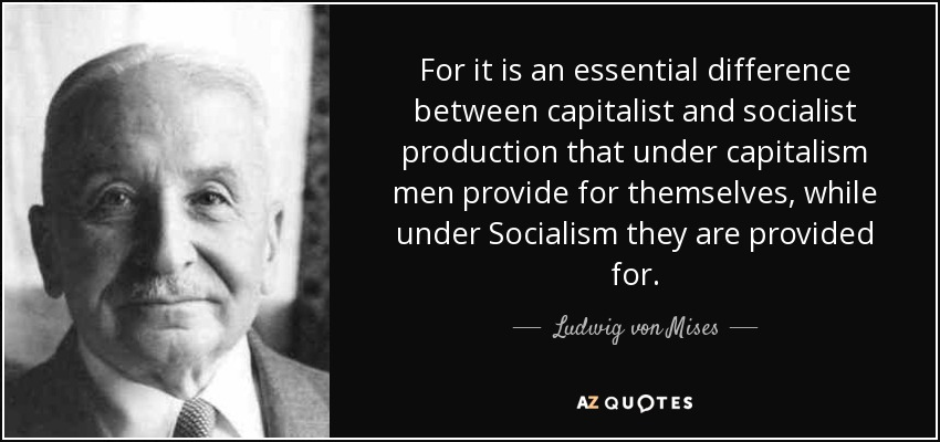 For it is an essential difference between capitalist and socialist production that under capitalism men provide for themselves, while under Socialism they are provided for. - Ludwig von Mises
