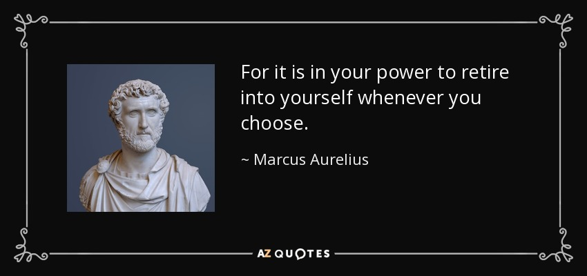 For it is in your power to retire into yourself whenever you choose. - Marcus Aurelius