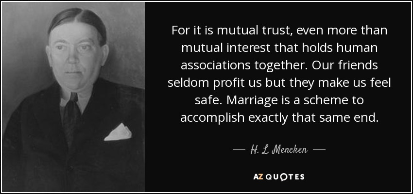 For it is mutual trust, even more than mutual interest that holds human associations together. Our friends seldom profit us but they make us feel safe. Marriage is a scheme to accomplish exactly that same end. - H. L. Mencken