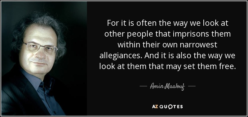For it is often the way we look at other people that imprisons them within their own narrowest allegiances. And it is also the way we look at them that may set them free. - Amin Maalouf