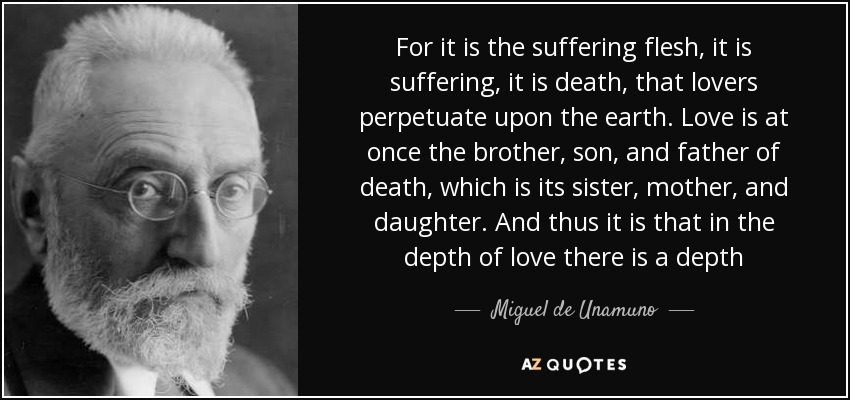 For it is the suffering flesh, it is suffering, it is death, that lovers perpetuate upon the earth. Love is at once the brother, son, and father of death, which is its sister, mother, and daughter. And thus it is that in the depth of love there is a depth - Miguel de Unamuno