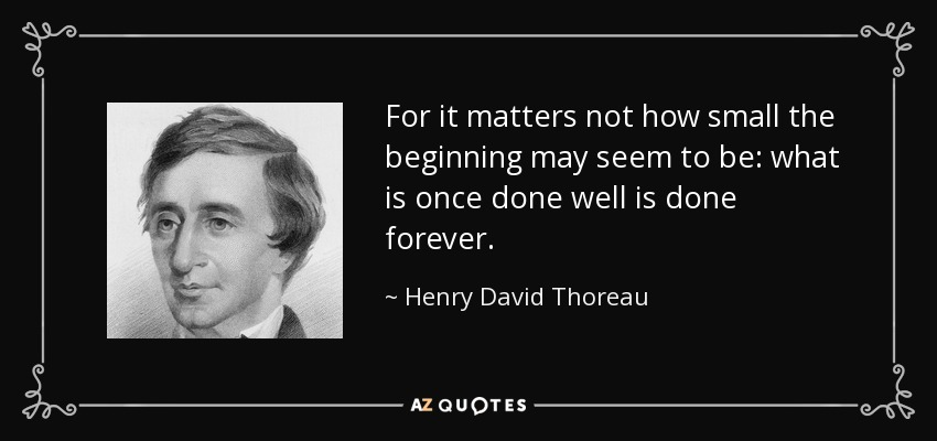 For it matters not how small the beginning may seem to be: what is once done well is done forever. - Henry David Thoreau