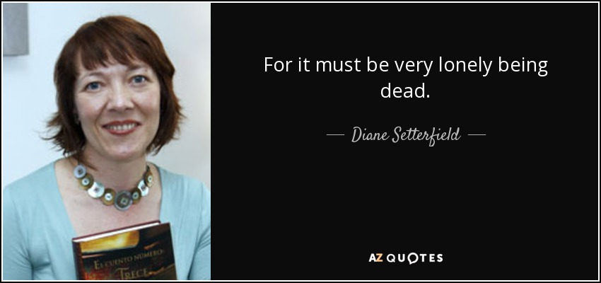 For it must be very lonely being dead. - Diane Setterfield