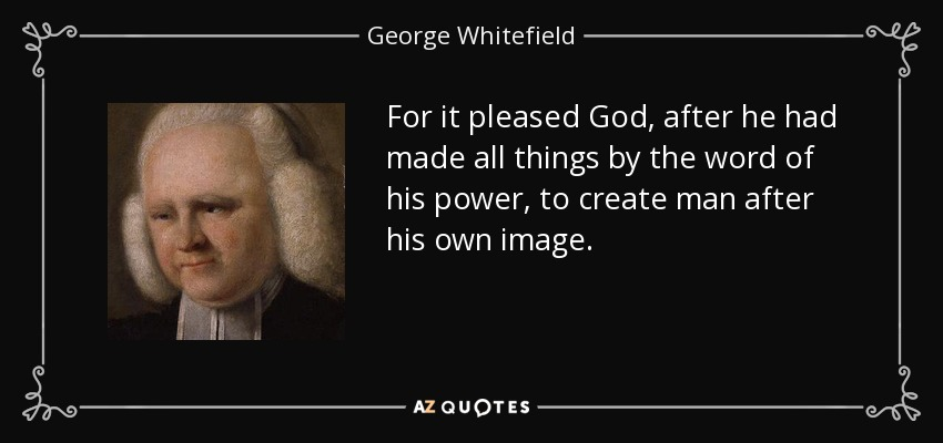 For it pleased God, after he had made all things by the word of his power, to create man after his own image. - George Whitefield