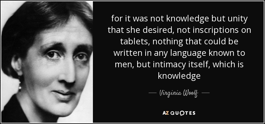 for it was not knowledge but unity that she desired, not inscriptions on tablets, nothing that could be written in any language known to men, but intimacy itself, which is knowledge - Virginia Woolf