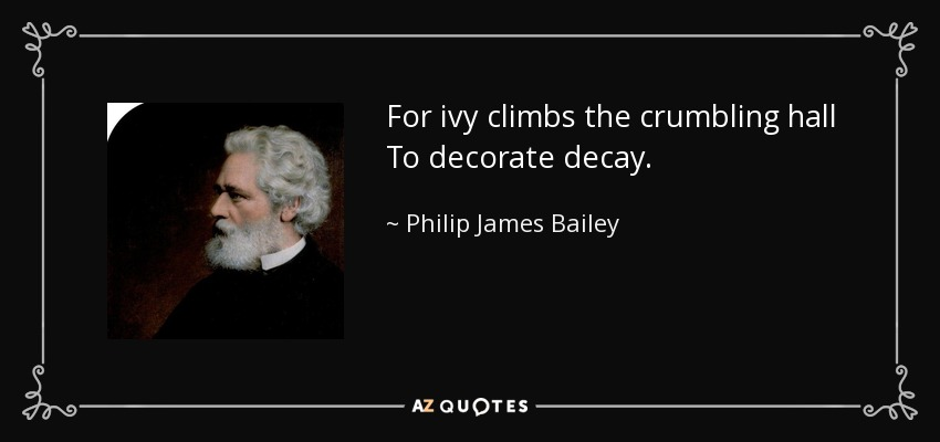 For ivy climbs the crumbling hall To decorate decay. - Philip James Bailey