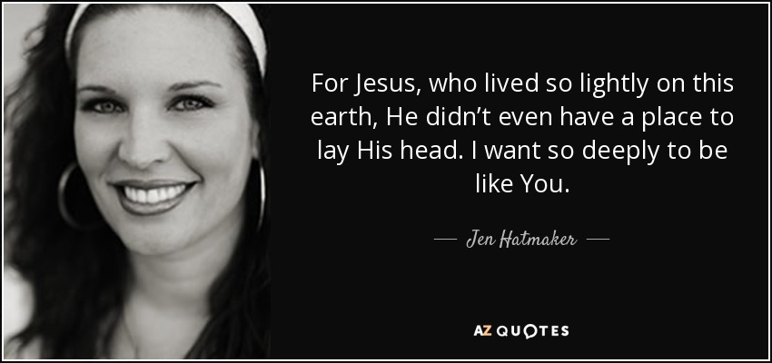 For Jesus, who lived so lightly on this earth, He didn't even have a place to lay His head. I want so deeply to be like You. - Jen Hatmaker