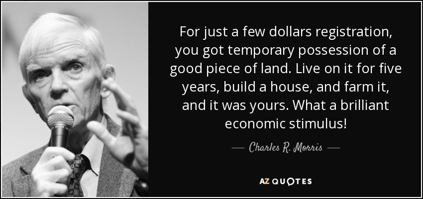For just a few dollars registration, you got temporary possession of a good piece of land. Live on it for five years, build a house, and farm it, and it was yours. What a brilliant economic stimulus! - Charles R. Morris