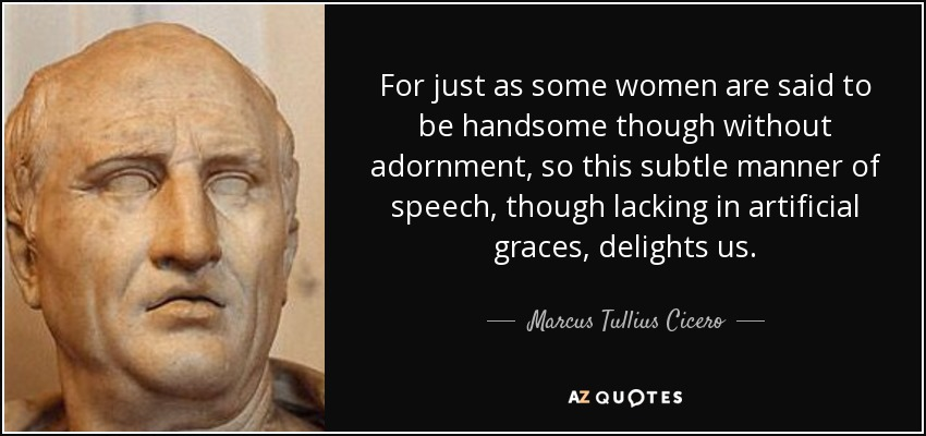 For just as some women are said to be handsome though without adornment, so this subtle manner of speech, though lacking in artificial graces, delights us. - Marcus Tullius Cicero