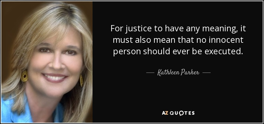 For justice to have any meaning, it must also mean that no innocent person should ever be executed. - Kathleen Parker