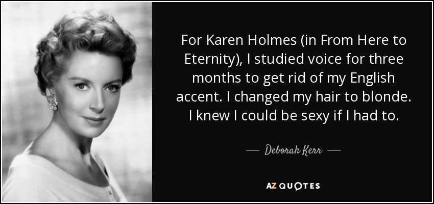 For Karen Holmes (in From Here to Eternity), I studied voice for three months to get rid of my English accent. I changed my hair to blonde. I knew I could be sexy if I had to. - Deborah Kerr