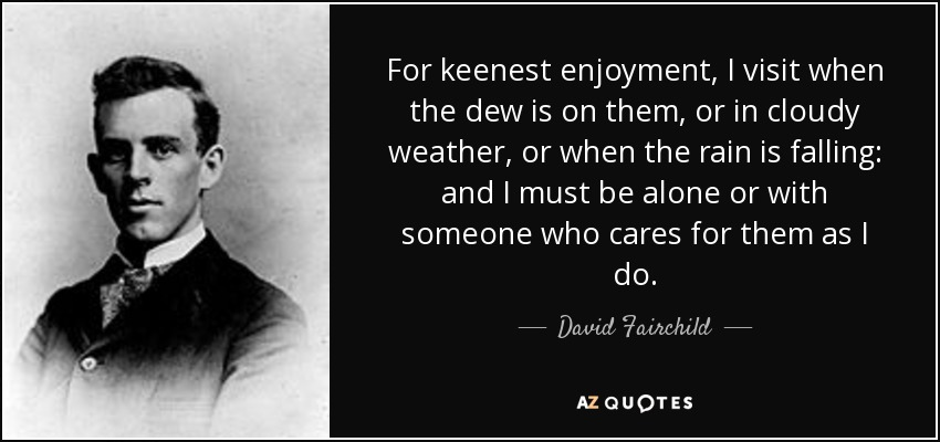 For keenest enjoyment, I visit when the dew is on them, or in cloudy weather, or when the rain is falling: and I must be alone or with someone who cares for them as I do. - David Fairchild