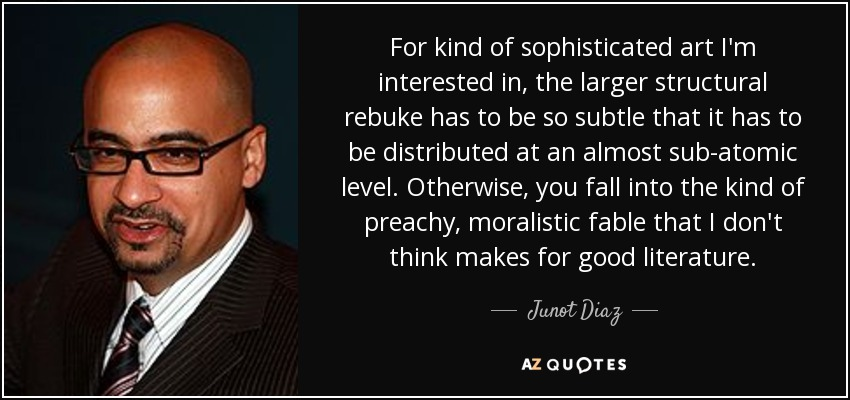For kind of sophisticated art I'm interested in, the larger structural rebuke has to be so subtle that it has to be distributed at an almost sub-atomic level. Otherwise, you fall into the kind of preachy, moralistic fable that I don't think makes for good literature. - Junot Diaz